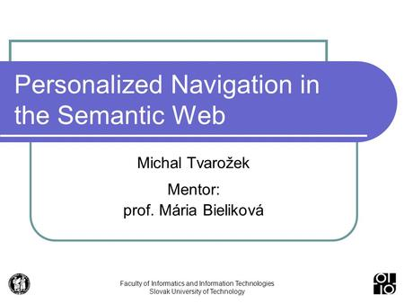 Faculty of Informatics and Information Technologies Slovak University of Technology Personalized Navigation in the Semantic Web Michal Tvarožek Mentor: