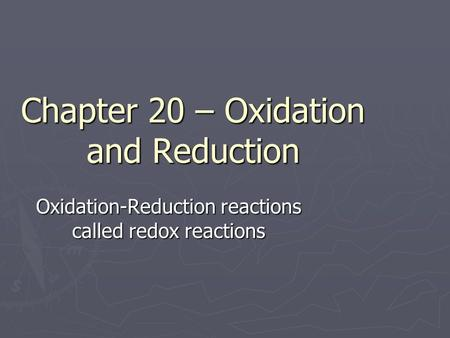 Chapter 20 – Oxidation and Reduction Oxidation-Reduction reactions called redox reactions.