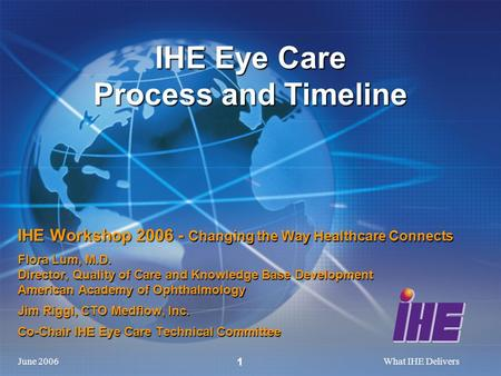 June 2006What IHE Delivers 1 IHE Workshop 2006 - Changing the Way Healthcare Connects Flora Lum, M.D. Director, Quality of Care and Knowledge Base Development.