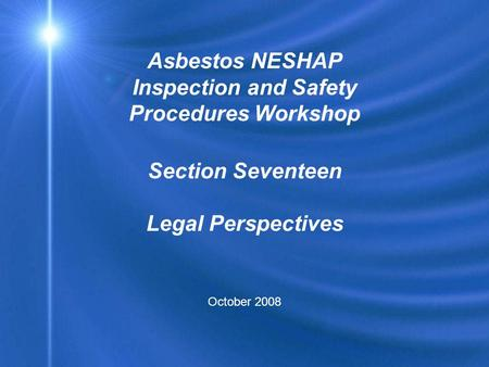 Asbestos NESHAP Inspection and Safety Procedures Workshop Section Seventeen Legal Perspectives October 2008.