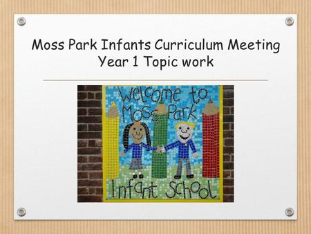 Moss Park Infants Curriculum Meeting Year 1 Topic work.