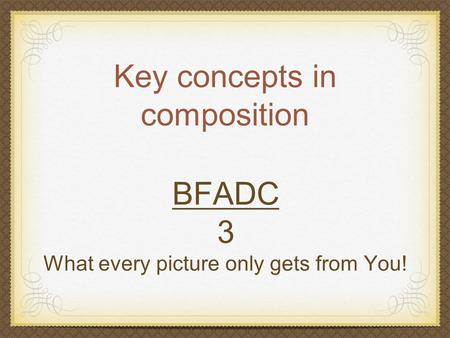 Key concepts in composition BFADC 3 What every picture only gets from You!