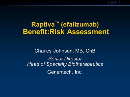 C-BR- 1 Raptiva ™ (efalizumab) Benefit:Risk Assessment Charles Johnson, MB, ChB Senior Director Head of Specialty Biotherapeutics Genentech, Inc.