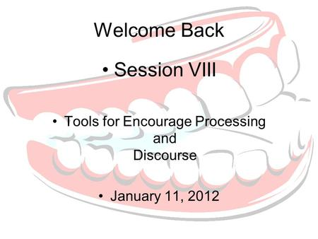 Welcome Back Session VIII Tools for Encourage Processing and Discourse January 11, 2012.