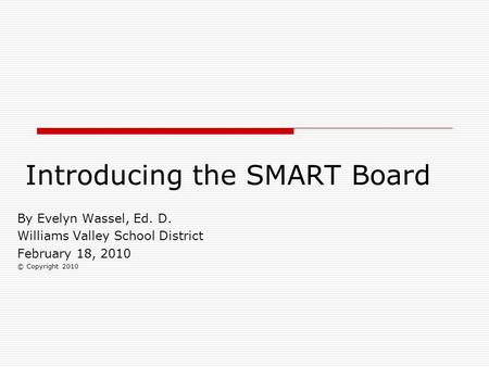 Introducing the SMART Board By Evelyn Wassel, Ed. D. Williams Valley School District February 18, 2010 © Copyright 2010.