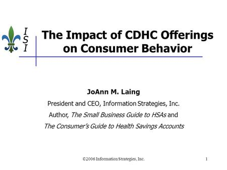 ©2006 Information Strategies, Inc.1 The Impact of CDHC Offerings on Consumer Behavior JoAnn M. Laing President and CEO, Information Strategies, Inc. Author,