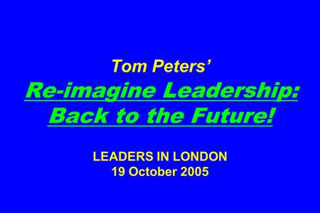 Tom Peters' Re-imagine Leadership: Back to the Future! LEADERS IN LONDON 19 October 2005.