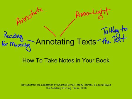 Annotating Texts How To Take Notes in Your Book Revised from the adaptation by Sharon Fulmer, Tiffany Holmes, & Laura Hayes The Academy of Irving, Texas,