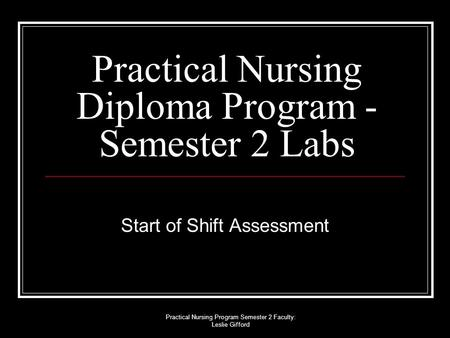 Practical Nursing Program Semester 2 Faculty: Leslie Gifford Practical Nursing Diploma Program - Semester 2 Labs Start of Shift Assessment.
