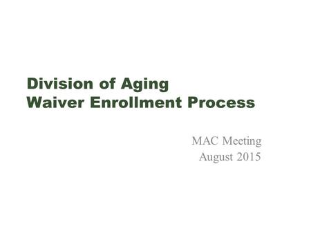 Division of Aging Waiver Enrollment Process MAC Meeting August 2015.