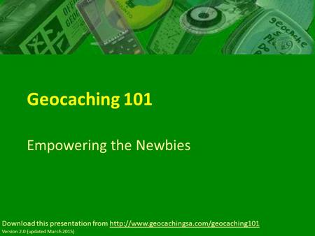 Geocaching 101 Empowering the Newbies Download this presentation from