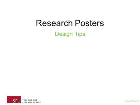 "Sfu.ca/tlcentre Research Posters Design Tips. sfu.ca/tlcentre Plan your space and tools Space Will be using 42"" by 42""We recommend using Powerpoint and."
