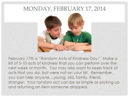 "MONDAY, FEBRUARY 17, 2014 February 17th is ""Random Acts of Kindness Day."" Make a list of 5-10 acts of kindness that you can perform over the next week."