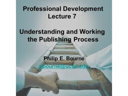 Philip E. Bourne Professional Development Lecture 7 Understanding and Working the Publishing Process.