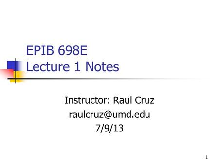 1 EPIB 698E Lecture 1 Notes Instructor: Raul Cruz 7/9/13.