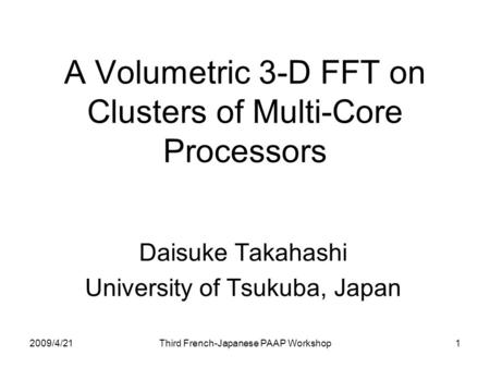2009/4/21 Third French-Japanese PAAP Workshop 1 A Volumetric 3-D FFT on Clusters of Multi-Core Processors Daisuke Takahashi University of Tsukuba, Japan.