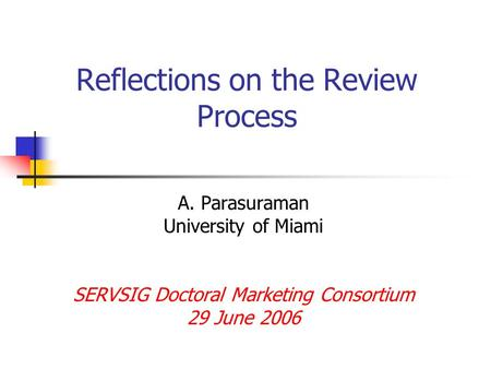 Reflections on the Review Process A. Parasuraman University of Miami SERVSIG Doctoral Marketing Consortium 29 June 2006.