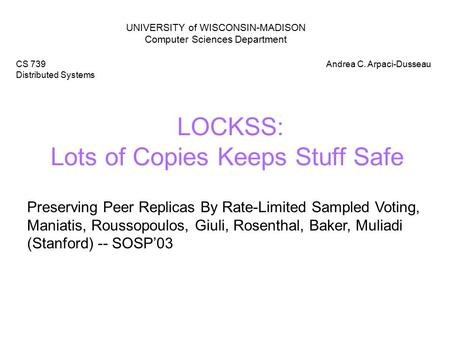 LOCKSS: Lots of Copies Keeps Stuff Safe UNIVERSITY of WISCONSIN-MADISON Computer Sciences Department CS 739 Distributed Systems Andrea C. Arpaci-Dusseau.