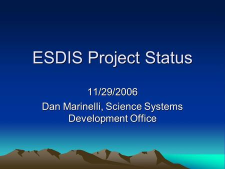 ESDIS Project Status 11/29/2006 Dan Marinelli, Science Systems Development Office.