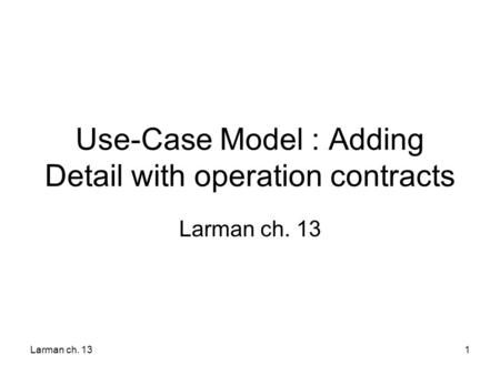 Larman ch. 131 Use-Case Model : Adding Detail with operation contracts Larman ch. 13.