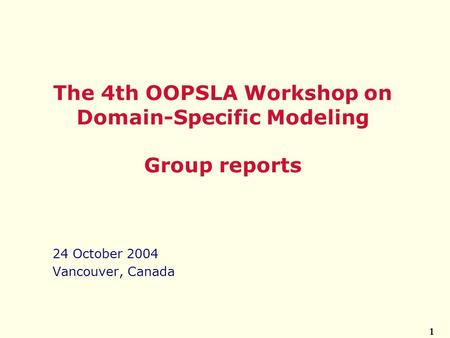 1 24 October 2004 Vancouver, Canada The 4th OOPSLA Workshop on Domain-Specific Modeling Group reports.