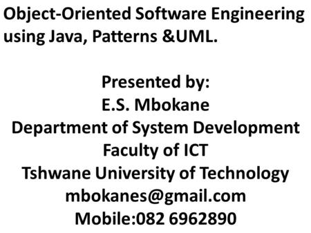 Object-Oriented Software Engineering using Java, Patterns &UML. Presented by: E.S. Mbokane Department of System Development Faculty of ICT Tshwane University.