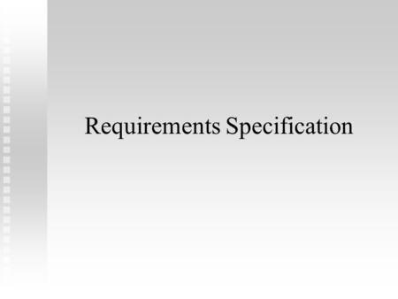 "Requirements Specification. Welcome to Software Engineering: ""Requirements Specification"" ""Requirements Specification""  Verb?  Noun?  ""Specification"""