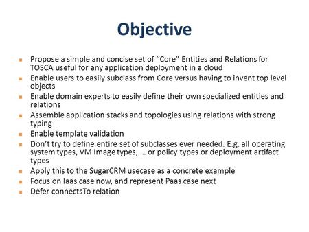 "Objective Propose a simple and concise set of ""Core"" Entities and Relations for TOSCA useful for any application deployment in a cloud Enable users to."