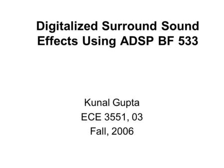 Digitalized Surround Sound Effects Using ADSP BF 533 Kunal Gupta ECE 3551, 03 Fall, 2006.
