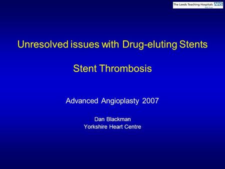 Unresolved issues with Drug-eluting Stents Stent Thrombosis Advanced Angioplasty 2007 Dan Blackman Yorkshire Heart Centre.