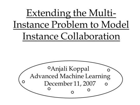 Extending the Multi- Instance Problem to Model Instance Collaboration Anjali Koppal Advanced Machine Learning December 11, 2007.