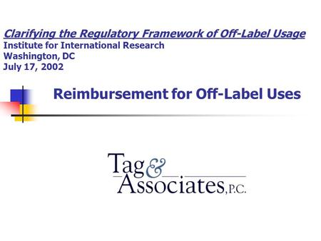Clarifying the Regulatory Framework of Off-Label Usage Institute for International Research Washington, DC July 17, 2002 Reimbursement for Off-Label Uses.