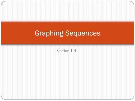 Section 1.4 Graphing Sequences. There is more than one way to represent a sequence. Other kinds of formulas Tables Graphs.