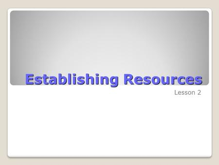 Establishing Resources Lesson 2. Skills Matrix SkillsMatrix Skill Establish people resourcesEstablish individual people resources Establish a resource.