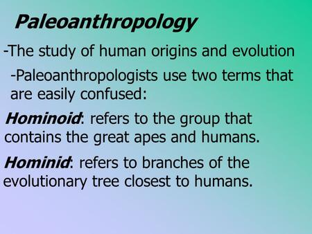 Paleoanthropology -The study of human origins and evolution -Paleoanthropologists use two terms that are easily confused: Hominoid: refers to the group.
