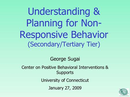 Understanding & Planning for Non- Responsive Behavior (Secondary/Tertiary Tier) George Sugai Center on Positive Behavioral Interventions & Supports University.