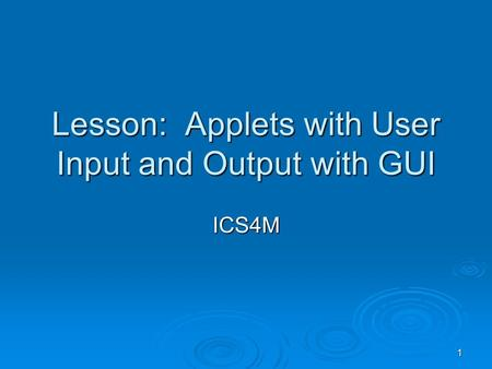 1 Lesson: Applets with User Input and Output with GUI ICS4M.