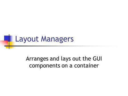 Layout Managers Arranges and lays out the GUI components on a container.