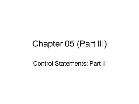 Chapter 05 (Part III) Control Statements: Part II.