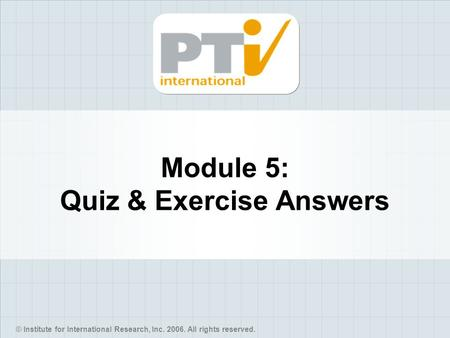 © Institute for International Research, Inc. 2006. All rights reserved. Module 5: Quiz & Exercise Answers.