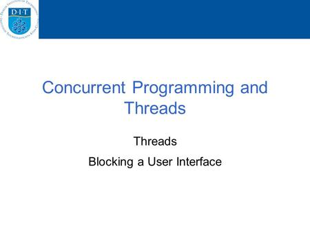 Concurrent Programming and Threads Threads Blocking a User Interface.