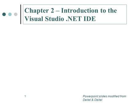 1 Chapter 2 – Introduction to the Visual Studio.NET IDE Powerpoint slides modified from Deitel & Deitel.
