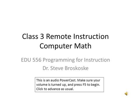 Class 3 Remote Instruction Computer Math EDU 556 Programming for Instruction Dr. Steve Broskoske This is an audio PowerCast. Make sure your volume is.