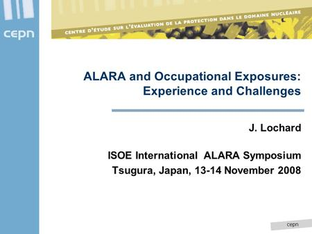 Cepn ALARA and Occupational Exposures: Experience and Challenges J. Lochard ISOE International ALARA Symposium Tsugura, Japan, 13-14 November 2008.