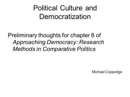 Political Culture and Democratization Preliminary thoughts for chapter 8 of Approaching Democracy: Research Methods in Comparative Politics Michael Coppedge.