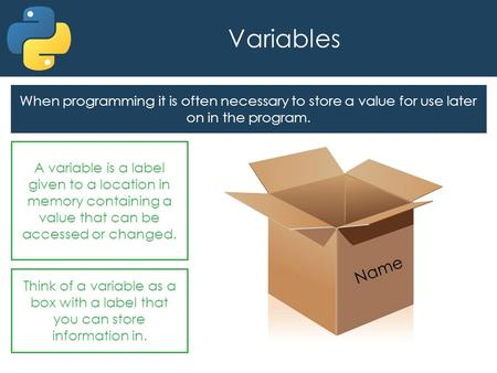 Variables When programming it is often necessary to store a value for use later on in the program. A variable is a label given to a location in memory.