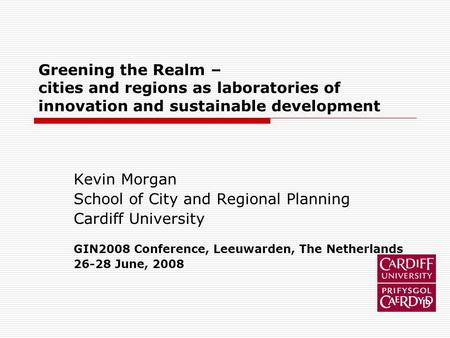 Greening the Realm – cities and regions as laboratories of innovation and sustainable development Kevin Morgan School of City and Regional Planning Cardiff.