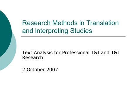 Research Methods in Translation and Interpreting Studies Text Analysis for Professional T&I and T&I Research 2 October 2007.