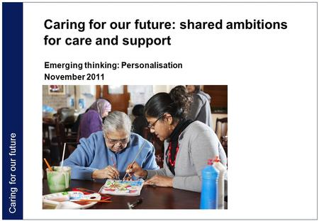 Caring for our future Caring for our future: shared ambitions for care and support Emerging thinking: Personalisation November 2011.