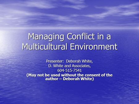 Managing Conflict in a Multicultural Environment Presenter: Deborah White, D. White and Associates, 604-515-7541 (May not be used without the consent of.